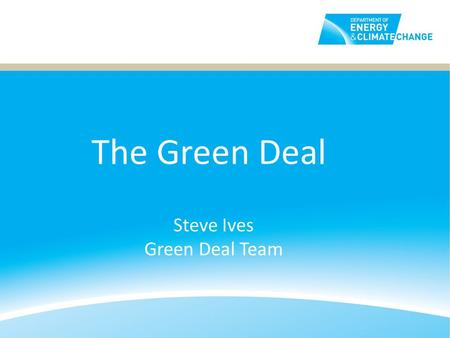 Steve Ives Green Deal Team The Green Deal. What is the Green Deal? The Green Deal helps people pay for improvements like insulation through savings on.