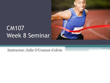 CM107 Week 8 Seminar Instructor: Julie O'Connor-Colvin.
