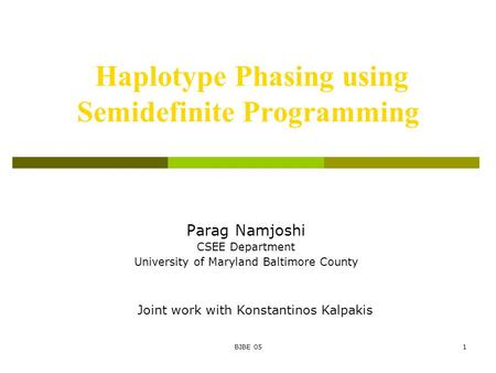 BIBE 051 Haplotype Phasing using Semidefinite Programming Parag Namjoshi CSEE Department University of Maryland Baltimore County Joint work with Konstantinos.
