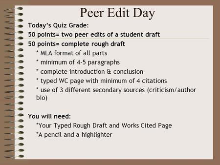 Peer Edit Day Today's Quiz Grade: 50 points= two peer edits of a student draft 50 points= complete rough draft * MLA format of all parts * minimum of 4-5.