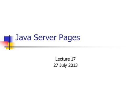 Java Server Pages Lecture 17 27 July 2013. Java Server Pages Java Server Pages (JSPs) provide a way to separate the generation of dynamic content (java)