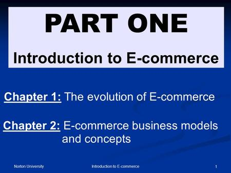 Norton University Introduction to E-commerce 1 PART ONE Introduction to E-commerce Chapter 1: The evolution of E-commerce Chapter 2: E-commerce business.