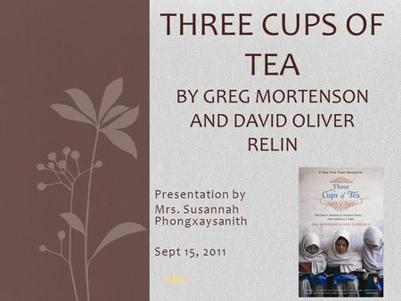 Presentation by Mrs. Susannah Phongxaysanith Sept 15, 2011 THREE CUPS OF TEA BY GREG MORTENSON AND DAVID OLIVER RELIN video.