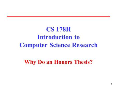 1 CS 178H Introduction to Computer Science Research Why Do an Honors Thesis?