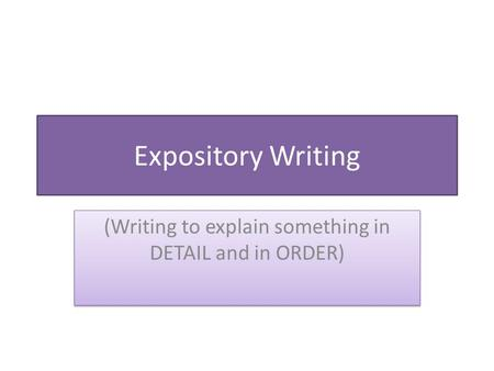 Expository Writing (Writing to explain something in DETAIL and in ORDER)