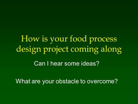 How is your food process design project coming along Can I hear some ideas? What are your obstacle to overcome?