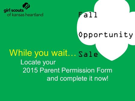 Fall Opportunity Sale While you wait… Locate your 2015 Parent Permission Form and complete it now!