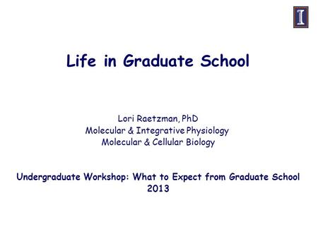 Life in Graduate School Lori Raetzman, PhD Molecular & Integrative Physiology Molecular & Cellular Biology Undergraduate Workshop: What to Expect from.