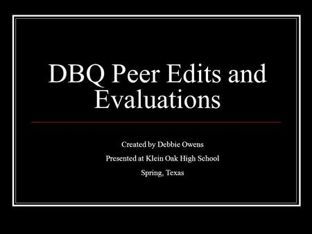 DBQ Peer Edits and Evaluations Created by Debbie Owens Presented at Klein Oak High School Spring, Texas.