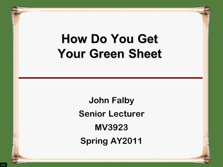 How Do You Get Your Green Sheet John Falby Senior Lecturer MV3923 Spring AY2011.