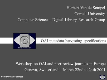 Herbert van de sompel Workshop on OAI and peer review journals in Europe Geneva, Switserland – March 22nd to 24th 2001 Herbert Van de Sompel Cornell University.