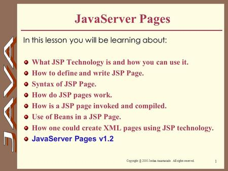 2000 Jordan Anastasiade. All rights reserved. 1 JavaServer Pages In this lesson you will be learning about: What JSP Technology is and how.