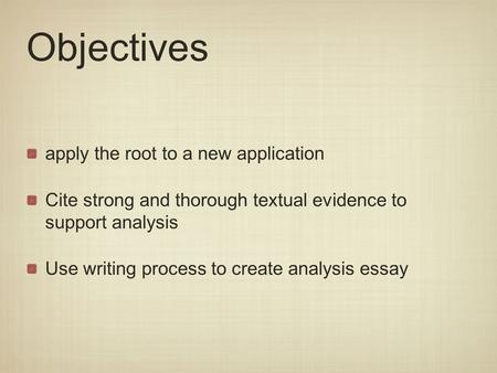 Objectives apply the root to a new application Cite strong and thorough textual evidence to support analysis Use writing process to create analysis essay.
