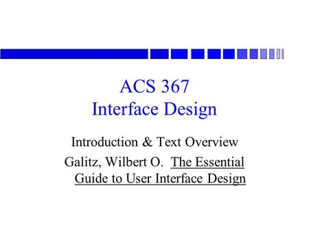 ACS 367 Interface Design Introduction & Text Overview Galitz, Wilbert O. The Essential Guide to User Interface Design.