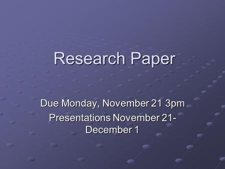 Research Paper Due Monday, November 21 3pm Presentations November 21- December 1.