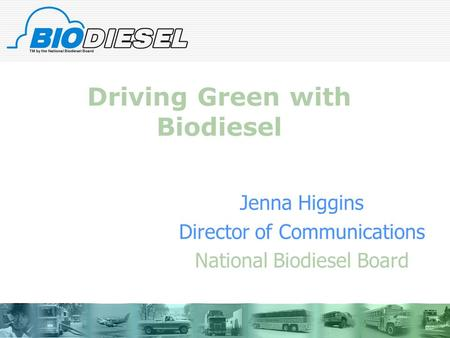 Driving Green with Biodiesel Jenna Higgins Director of Communications National Biodiesel Board.