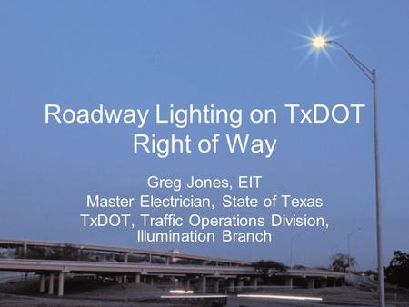 Roadway Lighting on TxDOT Right of Way Greg Jones, EIT Master Electrician, State of Texas TxDOT, Traffic Operations Division, Illumination Branch.