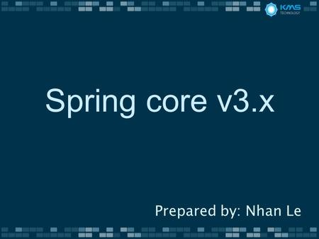 Spring core v3.x Prepared by: Nhan Le. History v3.0 Spring Expression Language Java based bean metadata v3.1 Cache Abstraction Bean Definition Profile.