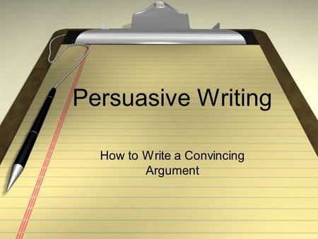 Persuasive Writing How to Write a Convincing Argument.