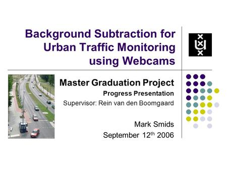 Background Subtraction for Urban Traffic Monitoring using Webcams Master Graduation Project Progress Presentation Supervisor: Rein van den Boomgaard Mark.