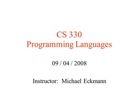 CS 330 Programming Languages 09 / 04 / 2008 Instructor: Michael Eckmann.