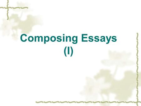 Composing Essays (I). What makes a good essay?  What is an essay?  What functions does an essay perform?  What features does a good essay have?