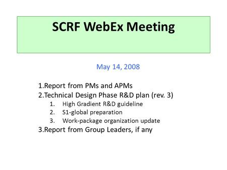 SCRF WebEx Meeting May 14, 2008 1.Report from PMs and APMs 2.Technical Design Phase R&D plan (rev. 3) 1.High Gradient R&D guideline 2.S1-global preparation.