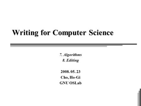 Writing for Computer Science 7. <strong>Algorithms</strong> 8. Editing 2008. 05. 23 Cho, Ho-Gi GNU OSLab.