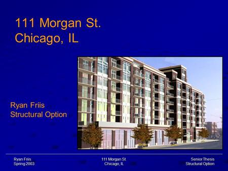 Senior Thesis Structural Option Ryan Friis Spring 2003 111 Morgan St. Chicago, IL 111 Morgan St. Chicago, IL Ryan Friis Structural Option.