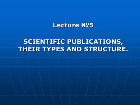 Lecture №5 SCIENTIFIC PUBLICATIONS, THEIR TYPES AND STRUCTURE.