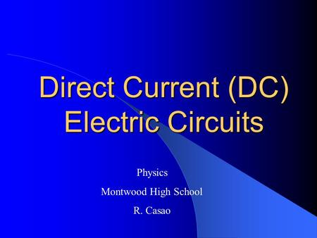 Direct Current (DC) Electric Circuits Physics Montwood High School R. Casao.