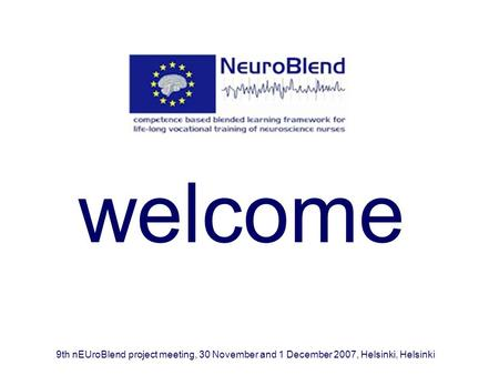 Welcome 9th nEUroBlend project meeting, 30 November and 1 December 2007, Helsinki, Helsinki.