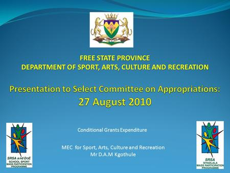 Conditional Grants Expenditure FREE STATE PROVINCE DEPARTMENT OF SPORT, ARTS, CULTURE AND RECREATION MEC for Sport, Arts, Culture and Recreation Mr D.A.M.