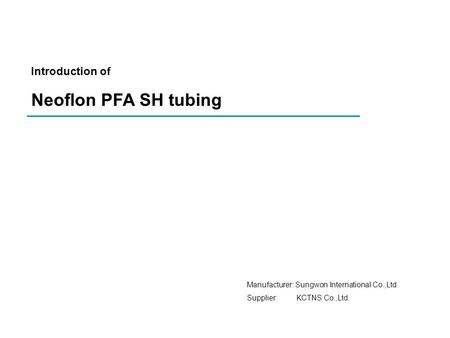 Introduction of Neoflon PFA SH tubing Manufacturer: Sungwon International Co.,Ltd. Supplier: KCTNS Co.,Ltd.