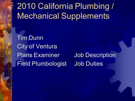 2010 California Plumbing / Mechanical Supplements Tim Dunn City of Ventura Plans Examiner Job Description Field Plumbologist Job Duties.