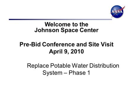 Welcome to the Johnson Space <strong>Center</strong> Pre-Bid Conference and Site Visit April 9, 2010 Replace Potable <strong>Water</strong> Distribution System – Phase 1.