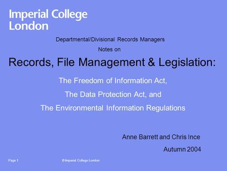 © Imperial College LondonPage 1 Records, File Management & Legislation: Autumn 2004 The Freedom of Information Act, The Data Protection Act, and The Environmental.