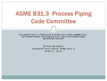 US BASED B31.3 PROCESS PIPING SECTION COMMITTEE, INTERNATIONAL REVIEW GROUP, AND INTERNATIONAL WORKING GROUP BY REX W ENGLE CURRENT VICE CHAIR- ASME B31.3.