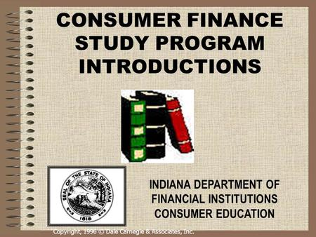 Copyright, 1996 © Dale Carnegie & Associates, Inc. CONSUMER FINANCE STUDY PROGRAM INTRODUCTIONS INDIANA DEPARTMENT OF FINANCIAL INSTITUTIONS CONSUMER EDUCATION.