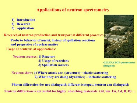 Applications of neutron spectrometry Neutron sources: 1) Reactors 2) Usage of reactions 3) Spallation sources Neutron show: 1) Where atoms are (structure)