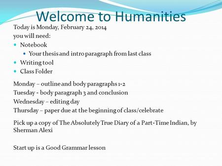 Welcome to Humanities Today is Monday, February 24, 2014 you will need: Notebook Your thesis and intro paragraph from last class Writing tool Class Folder.