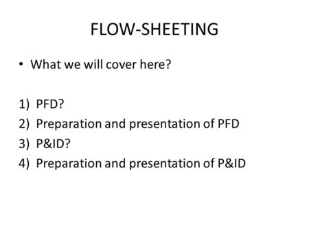 FLOW-SHEETING What we will cover here? PFD?