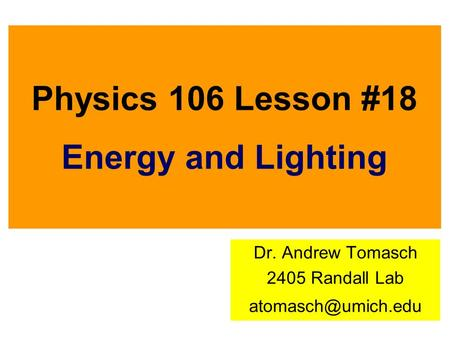 Physics 106 Lesson #18 Energy and Lighting Dr. Andrew Tomasch 2405 Randall Lab