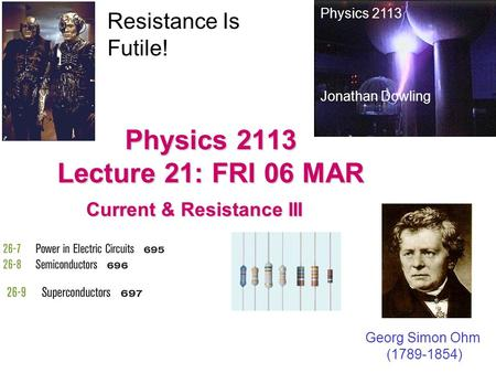 Physics 2113 Lecture 21: FRI 06 MAR Current & Resistance III Physics 2113 Jonathan Dowling Georg Simon Ohm (1789-1854) Resistance Is Futile!