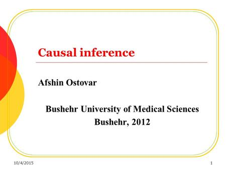 Causal inference Afshin Ostovar Bushehr University of Medical Sciences Bushehr, 2012 10/4/20151.