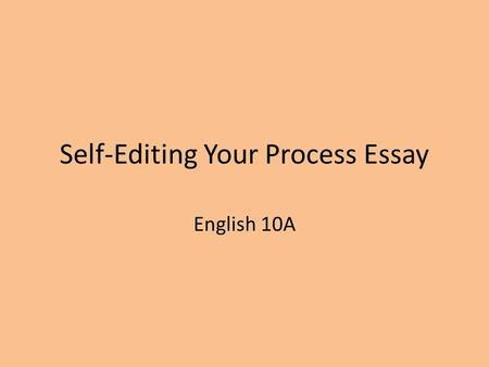 Self-Editing Your Process Essay English 10A. NOTE TO YOU: Look over your own essay. If ANY of these parts are missing or out of order, make a note of.