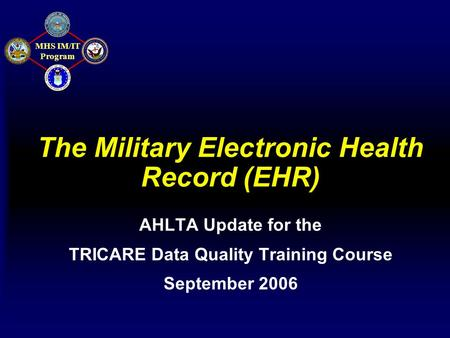 MHS IM/IT Program The Military Electronic Health Record (EHR) AHLTA Update for the TRICARE Data Quality Training Course September 2006.