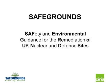 1 SAFEGROUNDS SAFety and Environmental Guidance for the Remediation of UK Nuclear and Defence Sites.