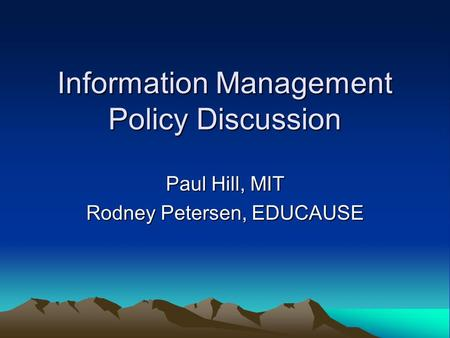 Information Management Policy Discussion Paul Hill, MIT Rodney Petersen, EDUCAUSE.