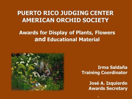 Awards for Display of Plants, Flowers and Educational Material Irma Saldaña Training Coordinator José A. Izquierdo Awards Secretary 1.